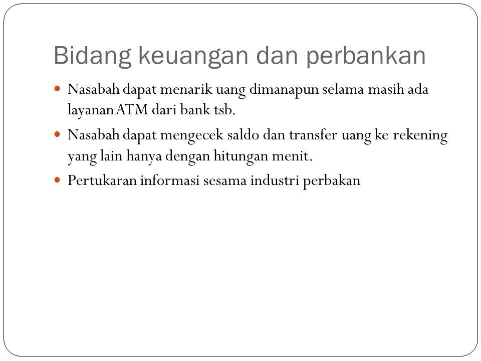 Bidang keuangan dan perbankan Nasabah dapat menarik uang dimanapun selama masih ada layanan ATM dari bank tsb. Nasabah dapat mengecek saldo dan transf