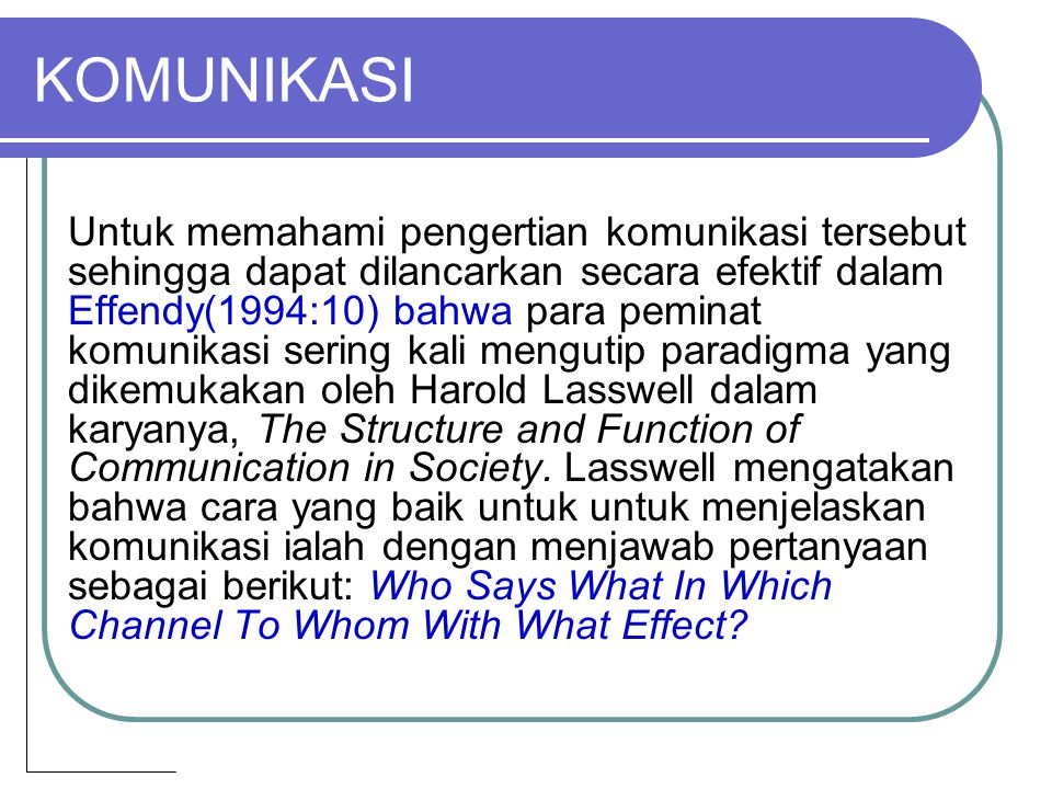 KOMUNIKASI Untuk memahami pengertian komunikasi tersebut sehingga dapat dilancarkan secara efektif dalam Effendy(1994:10) bahwa para peminat komunikas