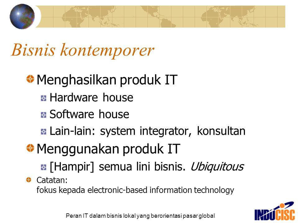 Peran IT dalam bisnis lokal yang berorientasi pasar global Bisnis kontemporer Menghasilkan produk IT Hardware house Software house Lain-lain: system i