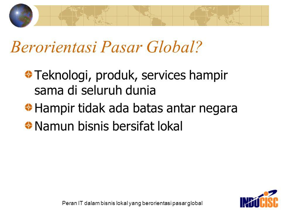 Peran IT dalam bisnis lokal yang berorientasi pasar global Berorientasi Pasar Global? Teknologi, produk, services hampir sama di seluruh dunia Hampir