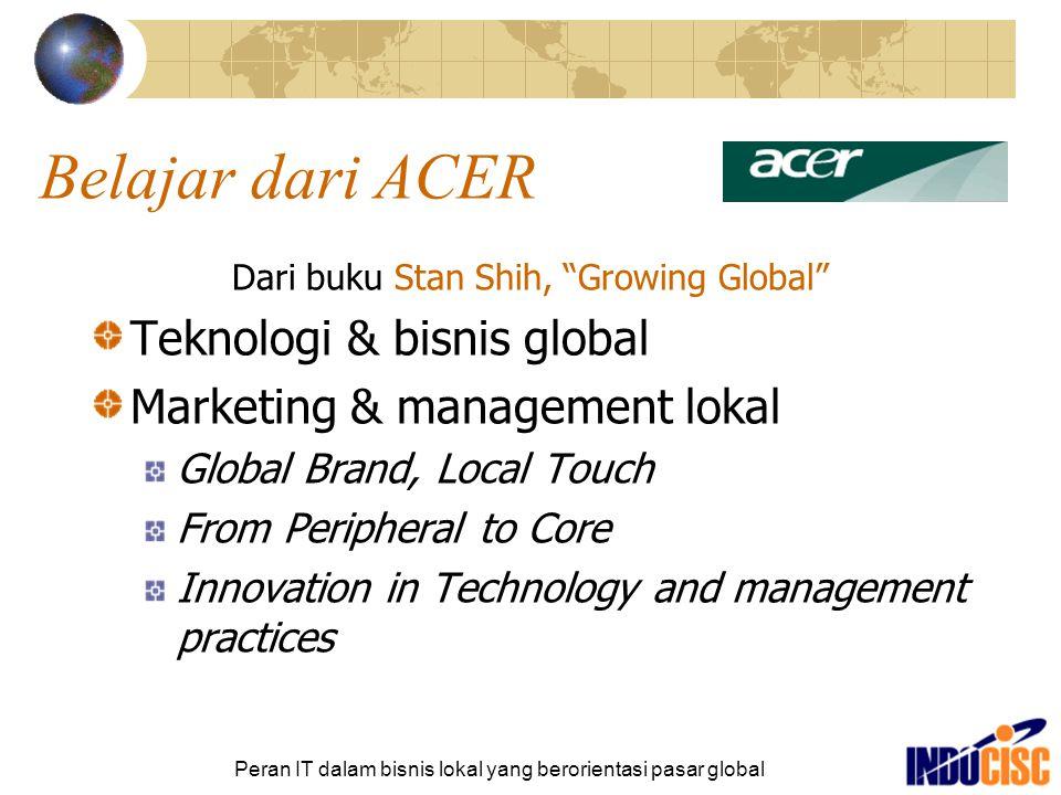 Peran IT dalam bisnis lokal yang berorientasi pasar global Belajar dari ACER [2] Problem ACER Stereotype MIT (Made In Taiwan) Limited financial resources Limited pool of global talent Fragmented markets