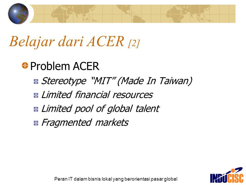 """Peran IT dalam bisnis lokal yang berorientasi pasar global Belajar dari ACER [2] Problem ACER Stereotype """"MIT"""" (Made In Taiwan) Limited financial reso"""