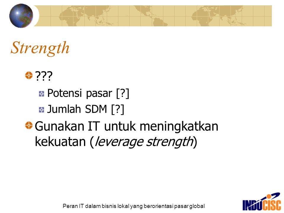 Peran IT dalam bisnis lokal yang berorientasi pasar global Strength ??? Potensi pasar [?] Jumlah SDM [?] Gunakan IT untuk meningkatkan kekuatan (lever