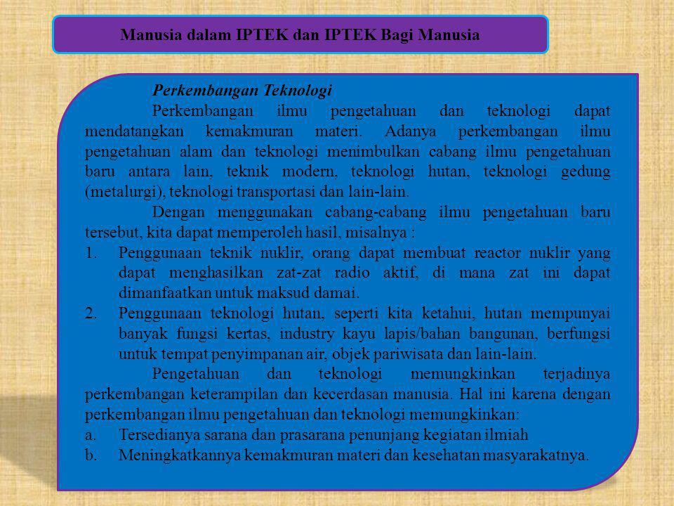 Manusia dalam IPTEK dan IPTEK Bagi Manusia Perkembangan Teknologi Perkembangan ilmu pengetahuan dan teknologi dapat mendatangkan kemakmuran materi. Ad