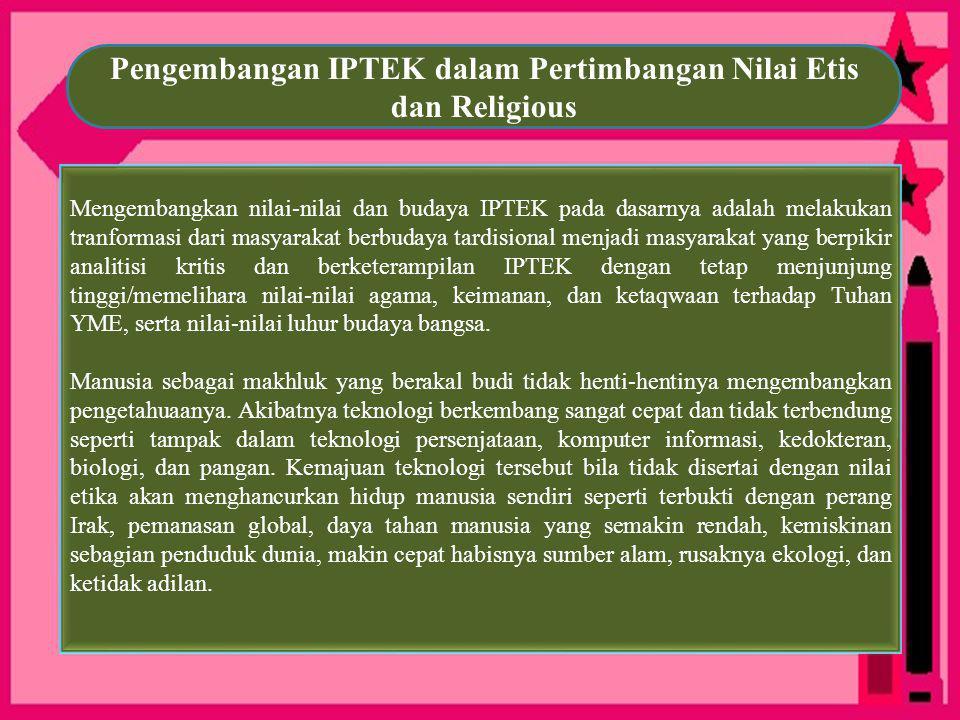 Pengembangan IPTEK dalam Pertimbangan Nilai Etis dan Religious Mengembangkan nilai-nilai dan budaya IPTEK pada dasarnya adalah melakukan tranformasi d