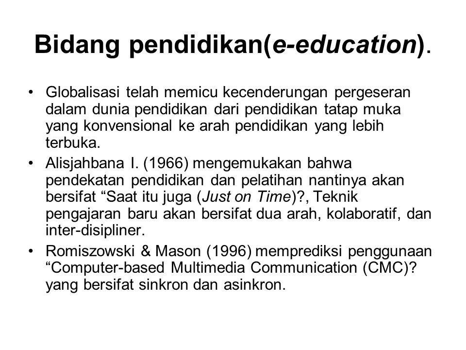 Bidang pendidikan(e-education). Globalisasi telah memicu kecenderungan pergeseran dalam dunia pendidikan dari pendidikan tatap muka yang konvensional
