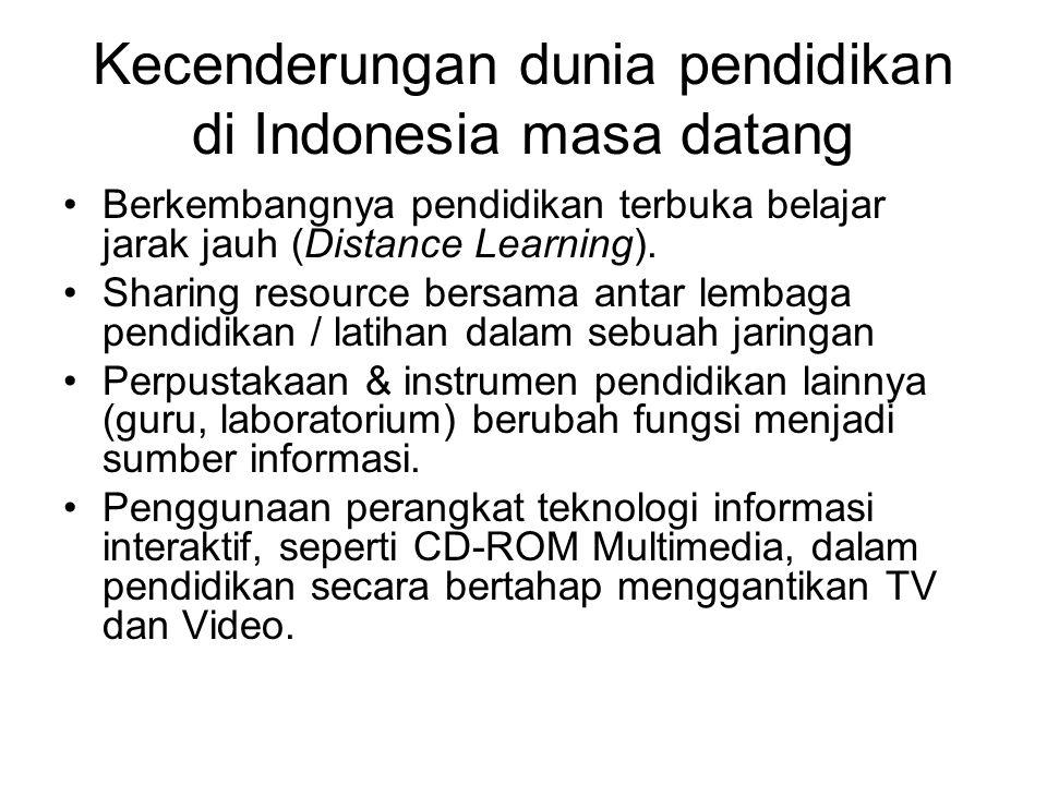 Kecenderungan dunia pendidikan di Indonesia masa datang Berkembangnya pendidikan terbuka belajar jarak jauh (Distance Learning). Sharing resource bers