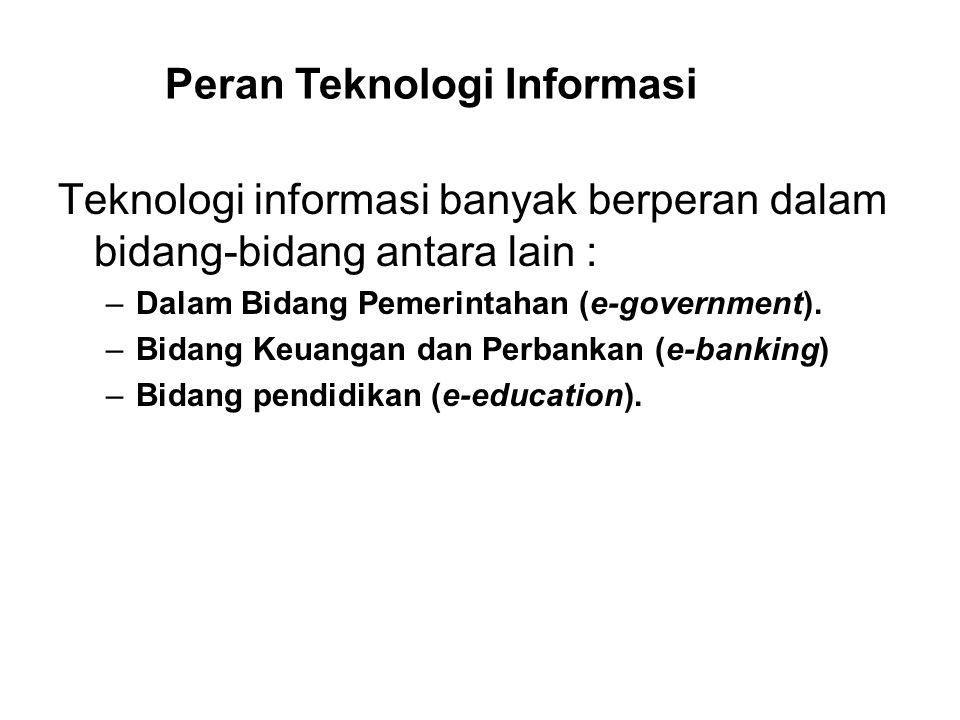 Teknologi informasi banyak berperan dalam bidang-bidang antara lain : –Dalam Bidang Pemerintahan (e-government). –Bidang Keuangan dan Perbankan (e-ban