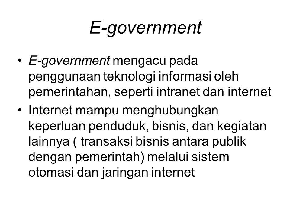 E-government E-government mengacu pada penggunaan teknologi informasi oleh pemerintahan, seperti intranet dan internet Internet mampu menghubungkan ke