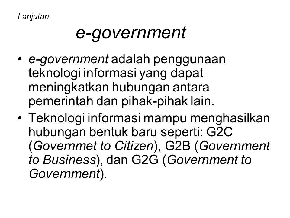 Lanjutan e-government e-government adalah penggunaan teknologi informasi yang dapat meningkatkan hubungan antara pemerintah dan pihak-pihak lain. Tekn