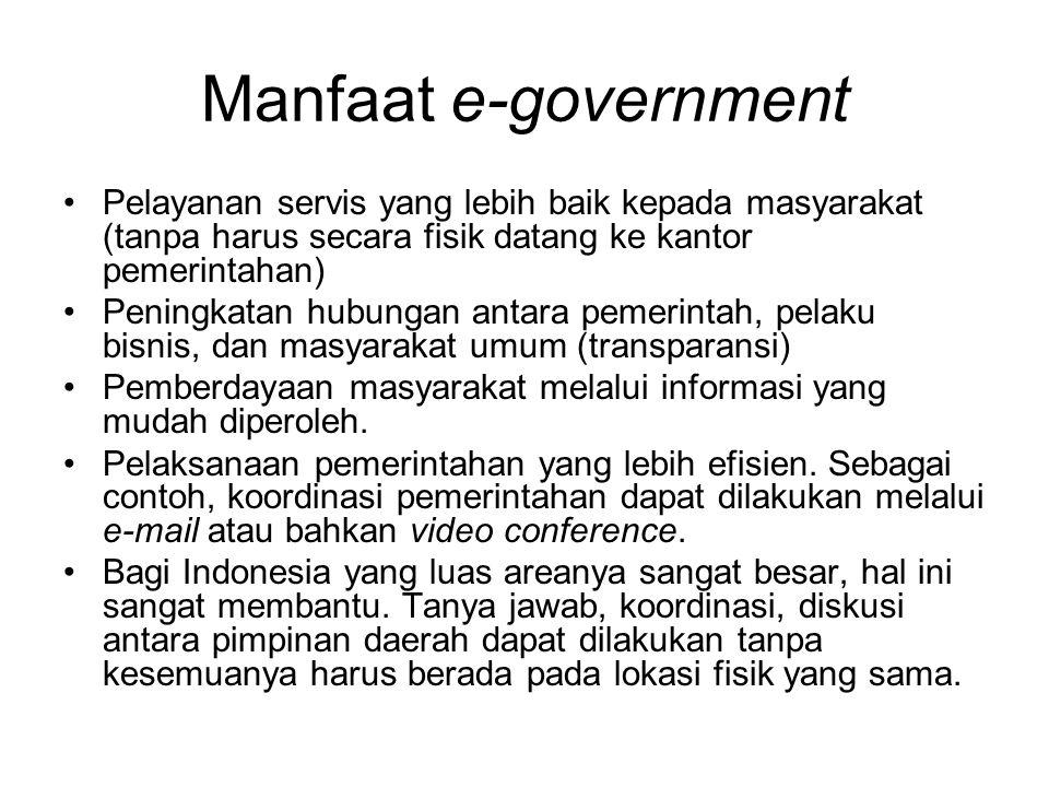 Manfaat e-government Pelayanan servis yang lebih baik kepada masyarakat (tanpa harus secara fisik datang ke kantor pemerintahan) Peningkatan hubungan