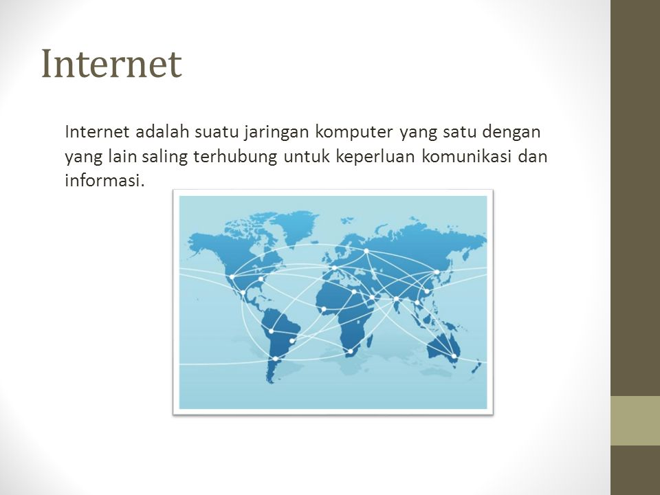 Internet Internet adalah suatu jaringan komputer yang satu dengan yang lain saling terhubung untuk keperluan komunikasi dan informasi.