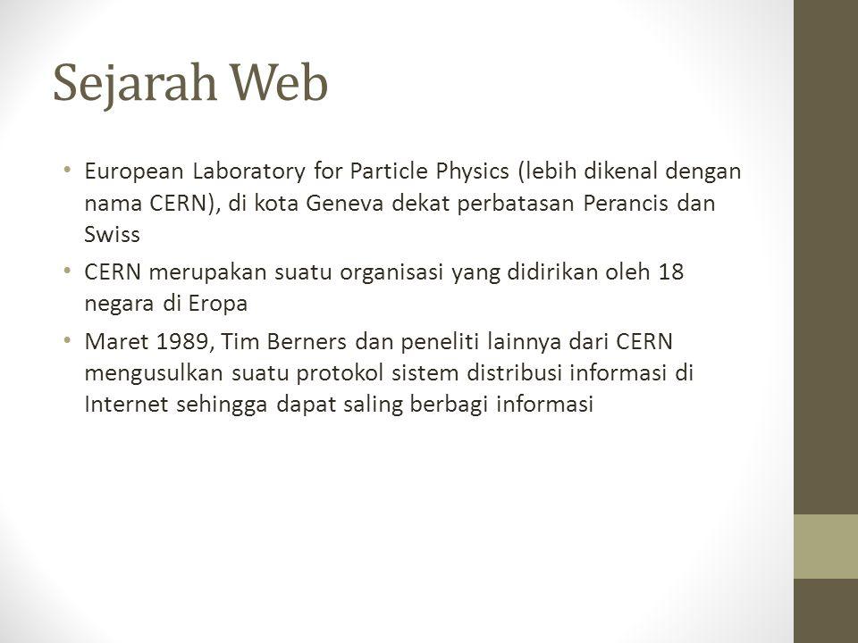 Sejarah Web European Laboratory for Particle Physics (lebih dikenal dengan nama CERN), di kota Geneva dekat perbatasan Perancis dan Swiss CERN merupakan suatu organisasi yang didirikan oleh 18 negara di Eropa Maret 1989, Tim Berners dan peneliti lainnya dari CERN mengusulkan suatu protokol sistem distribusi informasi di Internet sehingga dapat saling berbagi informasi