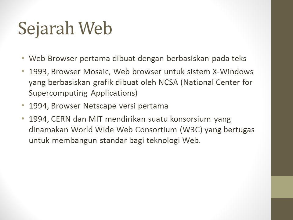 Sejarah Web Web Browser pertama dibuat dengan berbasiskan pada teks 1993, Browser Mosaic, Web browser untuk sistem X-Windows yang berbasiskan grafik dibuat oleh NCSA (National Center for Supercomputing Applications) 1994, Browser Netscape versi pertama 1994, CERN dan MIT mendirikan suatu konsorsium yang dinamakan World WIde Web Consortium (W3C) yang bertugas untuk membangun standar bagi teknologi Web.