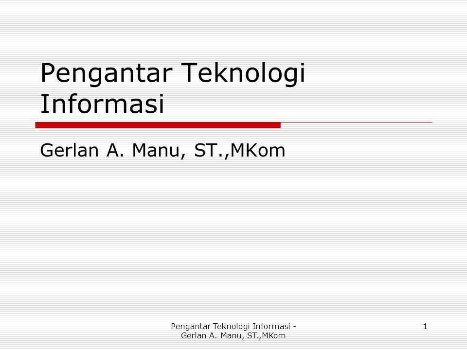 Pengantar Teknologi Informasi Gerlan A. Manu, ST.,MKom Pengantar Teknologi Informasi - Gerlan A. Manu, ST.,MKom 1