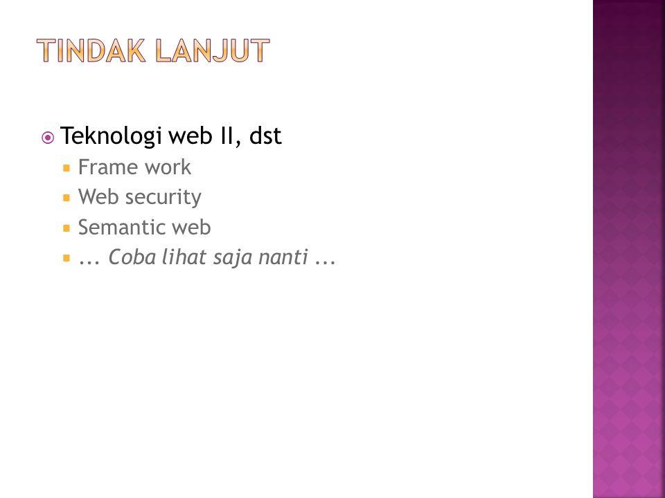  Teknologi web II, dst  Frame work  Web security  Semantic web ... Coba lihat saja nanti...