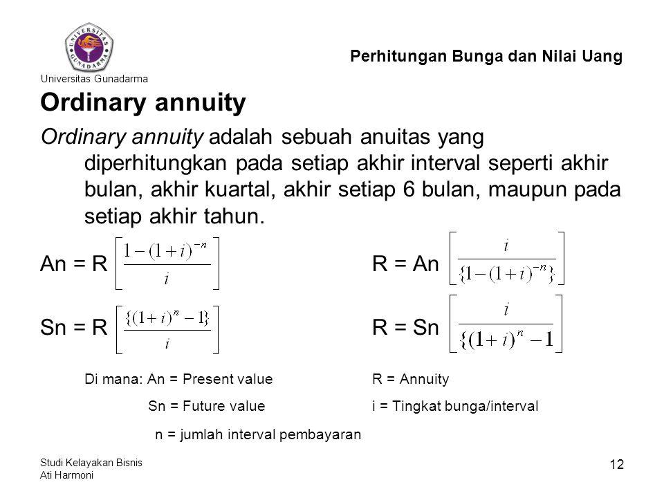 Universitas Gunadarma Studi Kelayakan Bisnis Ati Harmoni 12 Ordinary annuity Ordinary annuity adalah sebuah anuitas yang diperhitungkan pada setiap akhir interval seperti akhir bulan, akhir kuartal, akhir setiap 6 bulan, maupun pada setiap akhir tahun.