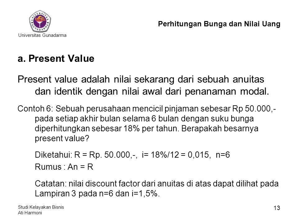 Universitas Gunadarma Studi Kelayakan Bisnis Ati Harmoni 13 Perhitungan Bunga dan Nilai Uang a. Present Value Present value adalah nilai sekarang dari