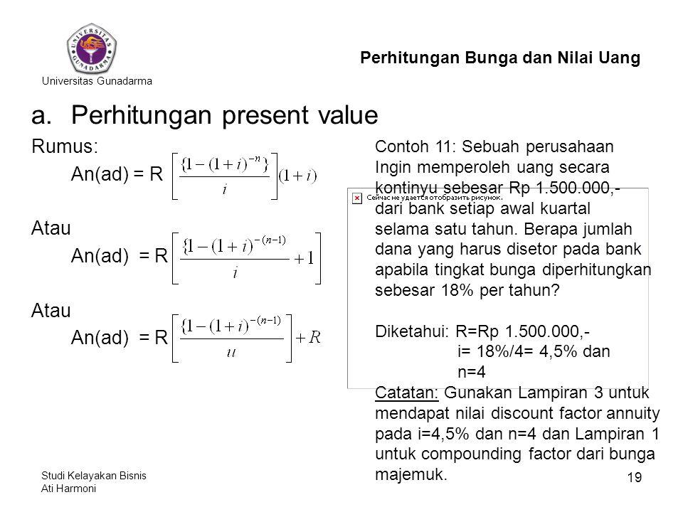 Universitas Gunadarma Studi Kelayakan Bisnis Ati Harmoni 19 a.Perhitungan present value Rumus: An(ad) = R Atau An(ad) = R Atau An(ad) = R Perhitungan