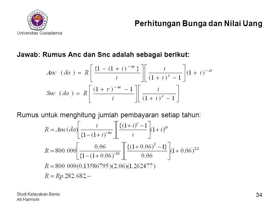 Universitas Gunadarma Studi Kelayakan Bisnis Ati Harmoni 34 Jawab: Rumus Anc dan Snc adalah sebagai berikut: Rumus untuk menghitung jumlah pembayaran setiap tahun: Perhitungan Bunga dan Nilai Uang
