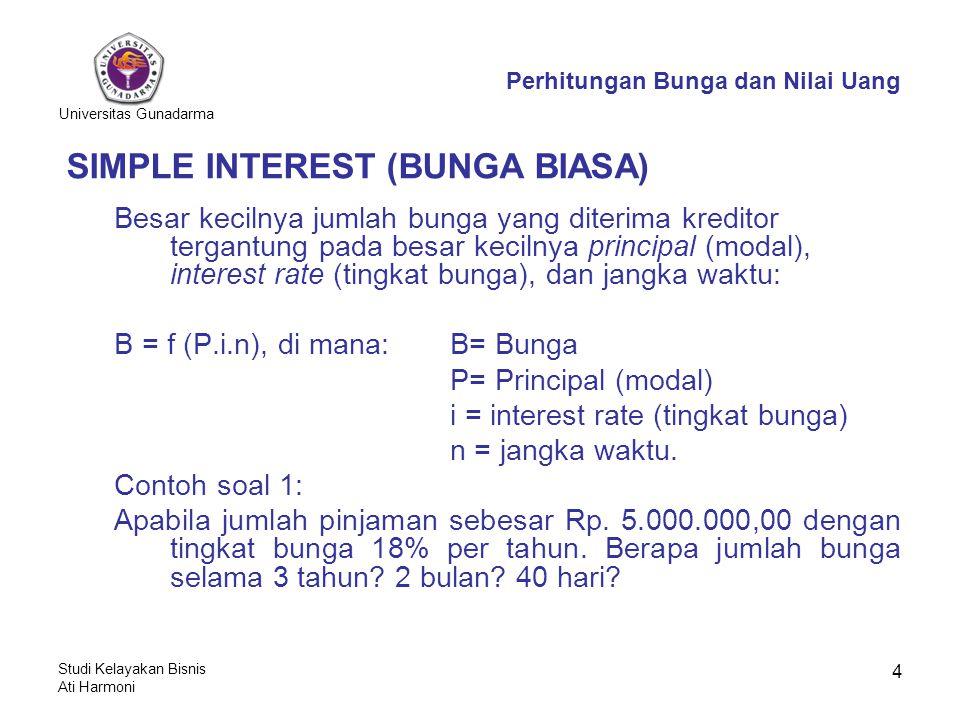Universitas Gunadarma Studi Kelayakan Bisnis Ati Harmoni 4 SIMPLE INTEREST (BUNGA BIASA) Besar kecilnya jumlah bunga yang diterima kreditor tergantung pada besar kecilnya principal (modal), interest rate (tingkat bunga), dan jangka waktu: B = f (P.i.n), di mana:B= Bunga P= Principal (modal) i = interest rate (tingkat bunga) n = jangka waktu.