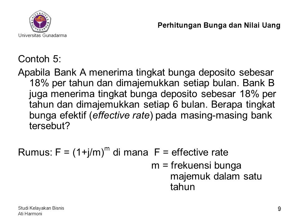 Universitas Gunadarma Studi Kelayakan Bisnis Ati Harmoni 9 Contoh 5: Apabila Bank A menerima tingkat bunga deposito sebesar 18% per tahun dan dimajemukkan setiap bulan.