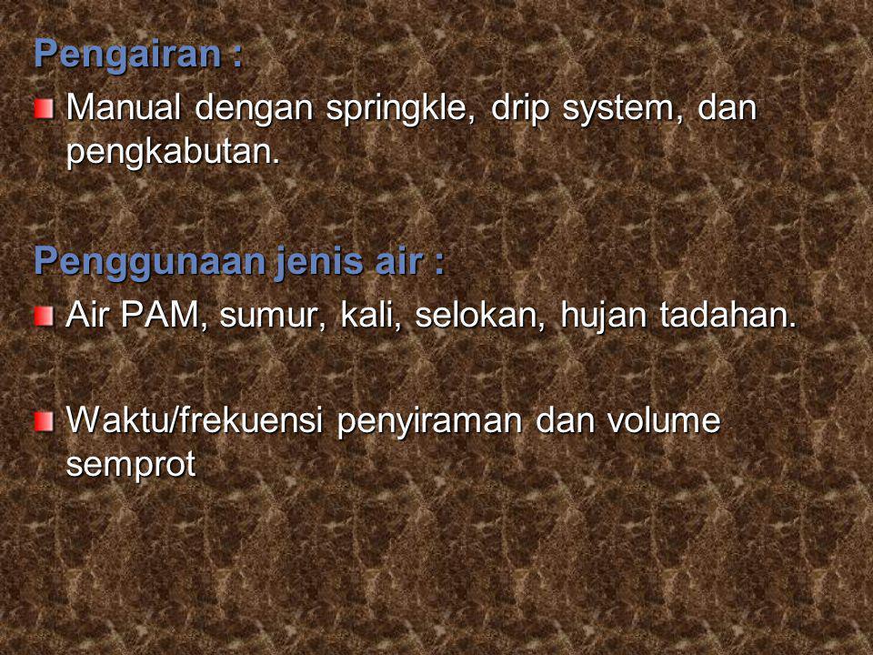Pengairan : Manual dengan springkle, drip system, dan pengkabutan. Penggunaan jenis air : Air PAM, sumur, kali, selokan, hujan tadahan. Waktu/frekuens