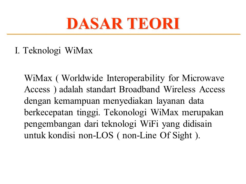 DASAR TEORI I. Teknologi WiMax WiMax ( Worldwide Interoperability for Microwave Access ) adalah standart Broadband Wireless Access dengan kemampuan me