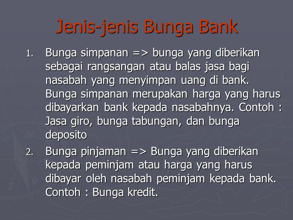 Jenis-jenis Bunga Bank 1. Bunga simpanan => bunga yang diberikan sebagai rangsangan atau balas jasa bagi nasabah yang menyimpan uang di bank. Bunga si