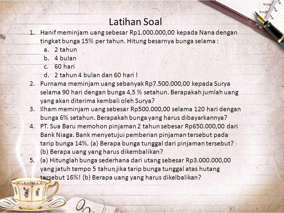 Latihan Soal 1.Hanif meminjam uang sebesar Rp1.000.000,00 kepada Nana dengan tingkat bunga 15% per tahun. Hitung besarnya bunga selama : a.2 tahun b.4