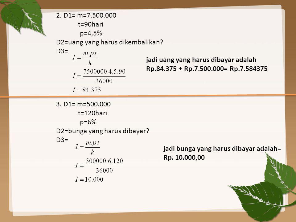 2. D1= m=7.500.000 t=90hari p=4,5% D2=uang yang harus dikembalikan? D3= jadi uang yang harus dibayar adalah Rp.84.375 + Rp.7.500.000= Rp.7.584375 3. D