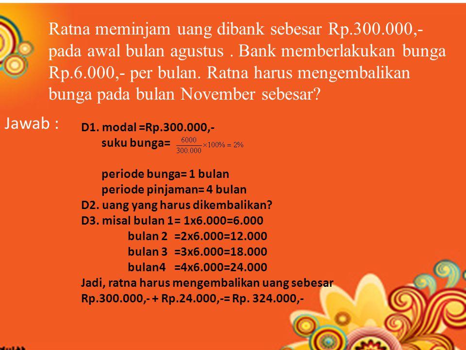 Ratna meminjam uang dibank sebesar Rp.300.000,- pada awal bulan agustus. Bank memberlakukan bunga Rp.6.000,- per bulan. Ratna harus mengembalikan bung