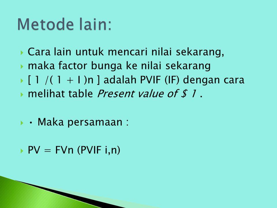  Cara lain untuk mencari nilai sekarang,  maka factor bunga ke nilai sekarang  [ 1 /( 1 + I )n ] adalah PVIF (IF) dengan cara  melihat table Prese