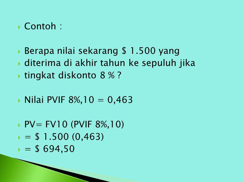  Contoh :  Berapa nilai sekarang $ 1.500 yang  diterima di akhir tahun ke sepuluh jika  tingkat diskonto 8 % ?  Nilai PVIF 8%,10 = 0,463  PV= FV