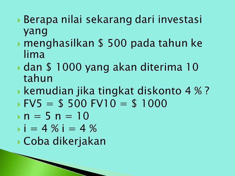  Berapa nilai sekarang dari investasi yang  menghasilkan $ 500 pada tahun ke lima  dan $ 1000 yang akan diterima 10 tahun  kemudian jika tingkat diskonto 4 % .