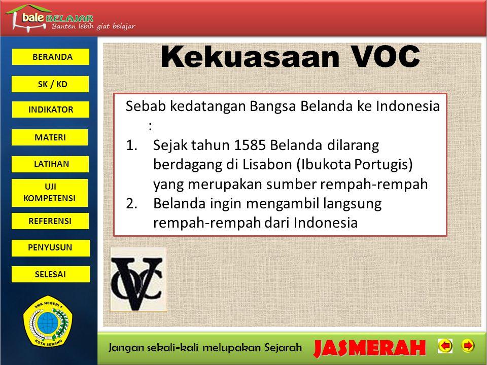 BERANDA SK / KD INDIKATORJASMERAH Jangan sekali-kali melupakan Sejarah MATERI LATIHAN UJI KOMPETENSI REFERENSI PENYUSUN SELESAI 1596Belanda Di bawah Cornelis De Houtman mendarat di Indonesia Yaitu Di Banten 1602Belanda Mendirikan VOC (Verenigde Oose Indische Compagne) dengan Tujuan : 1.Adanya persaingan diantara para pedagang Belanda 2.Harga rempah-rempah merosot 3.Petani dan Pedagang Indonesia banyak memperoleh keuntungan dibanding Belanda 4.Adanya persaingan dengan Pedagang- pedagang Eropa Kekuasaan VOC