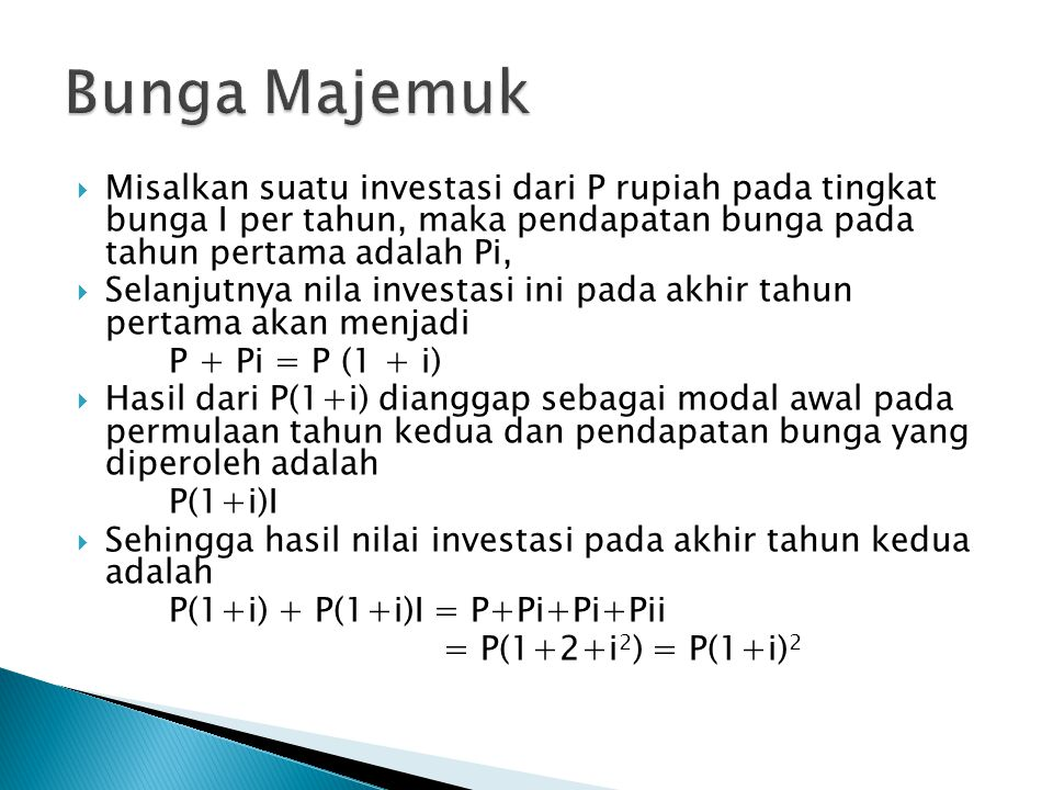  Misalkan suatu investasi dari P rupiah pada tingkat bunga I per tahun, maka pendapatan bunga pada tahun pertama adalah Pi,  Selanjutnya nila investasi ini pada akhir tahun pertama akan menjadi P + Pi = P (1 + i)  Hasil dari P(1+i) dianggap sebagai modal awal pada permulaan tahun kedua dan pendapatan bunga yang diperoleh adalah P(1+i)I  Sehingga hasil nilai investasi pada akhir tahun kedua adalah P(1+i) + P(1+i)I = P+Pi+Pi+Pii = P(1+2+i 2 ) = P(1+i) 2