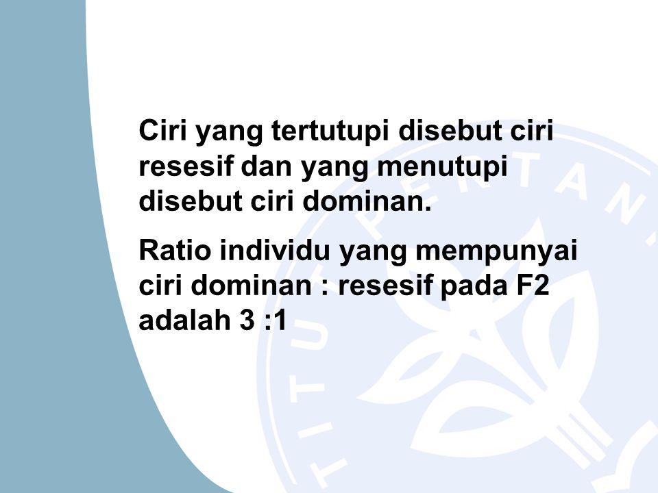 Ciri yang tertutupi disebut ciri resesif dan yang menutupi disebut ciri dominan. Ratio individu yang mempunyai ciri dominan : resesif pada F2 adalah 3