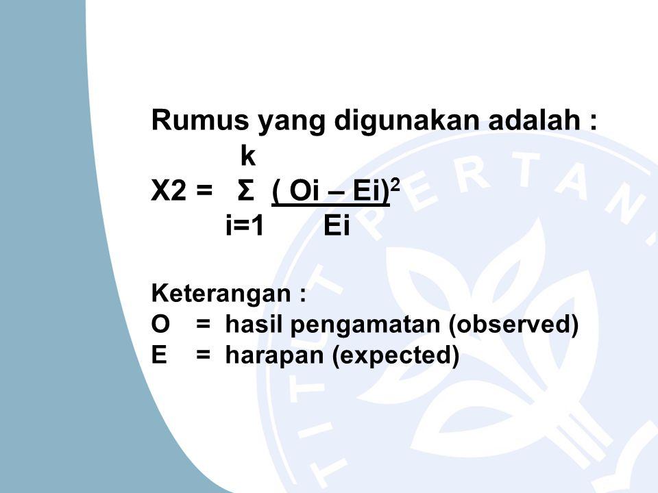 Rumus yang digunakan adalah : k X2 = Σ ( Oi – Ei) 2 i=1 Ei Keterangan : O =hasil pengamatan (observed) E = harapan (expected)