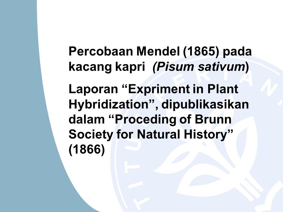 Percobaan Mendel (1865) pada kacang kapri (Pisum sativum) Laporan Expriment in Plant Hybridization , dipublikasikan dalam Proceding of Brunn Society for Natural History (1866)