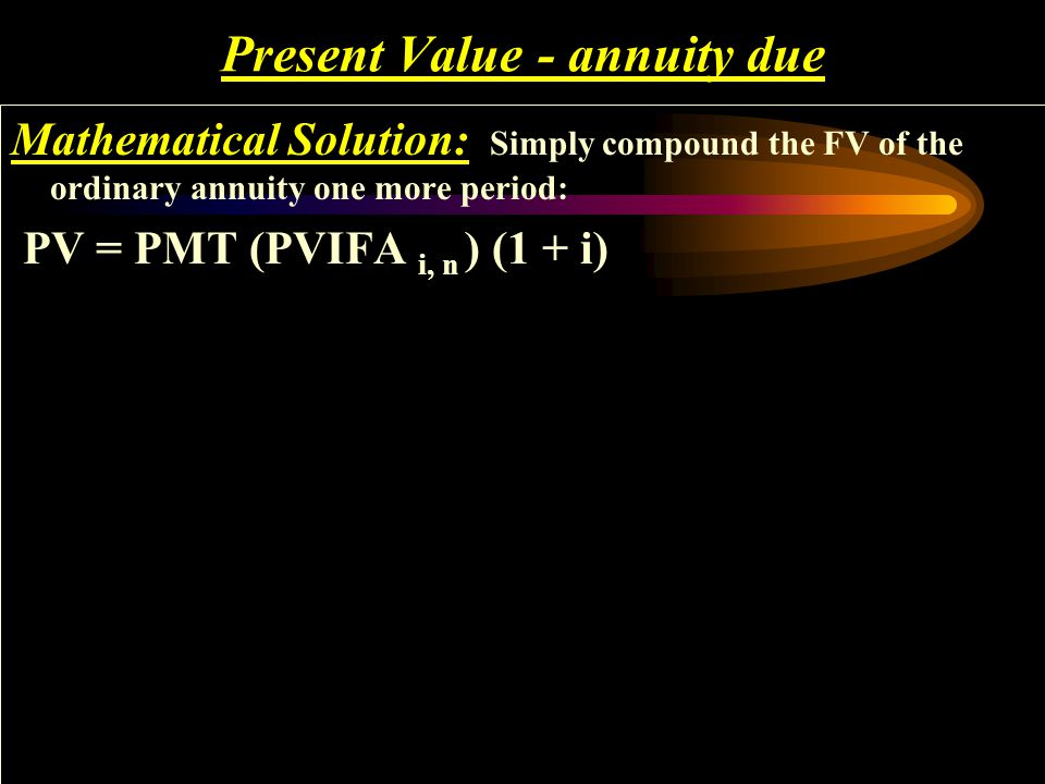 Present Value - annuity due Mathematical Solution: Simply compound the FV of the ordinary annuity one more period: