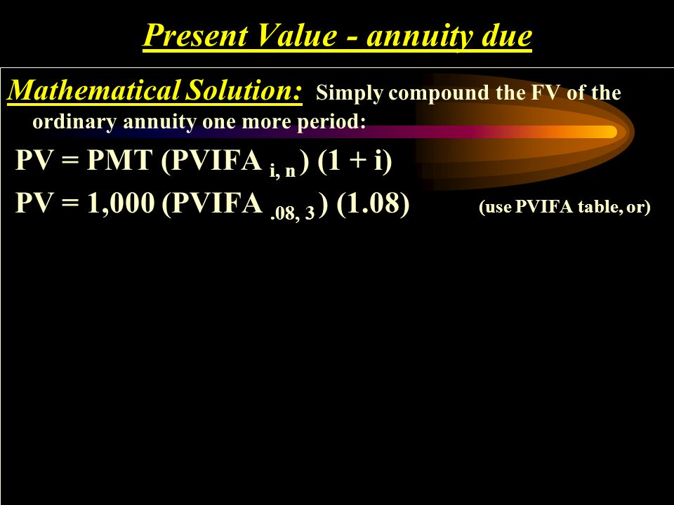 Present Value - annuity due Mathematical Solution: Simply compound the FV of the ordinary annuity one more period: PV = PMT (PVIFA i, n ) (1 + i)
