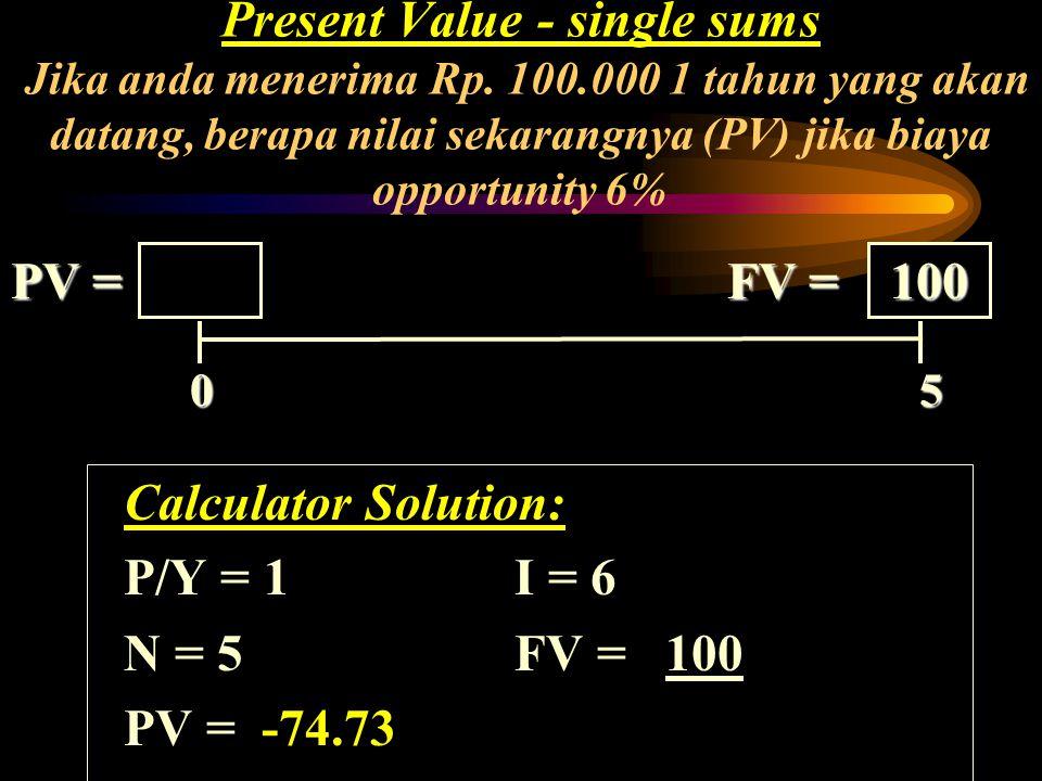 0 ? PV = FV = Present Value - single sums Jika anda menerima Rp. 100.000 1 tahun yang akan datang, berapa nilai sekarangnya (PV) jika biaya opportunit