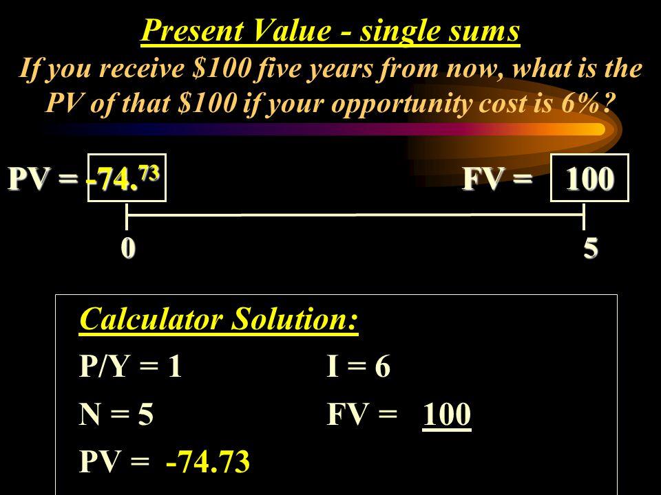 Calculator Solution: P/Y = 1I = 6 N = 5 FV = 100 PV = -74.73 0 5 0 5 PV = FV = 100 Present Value - single sums Jika anda menerima Rp. 100.000 1 tahun