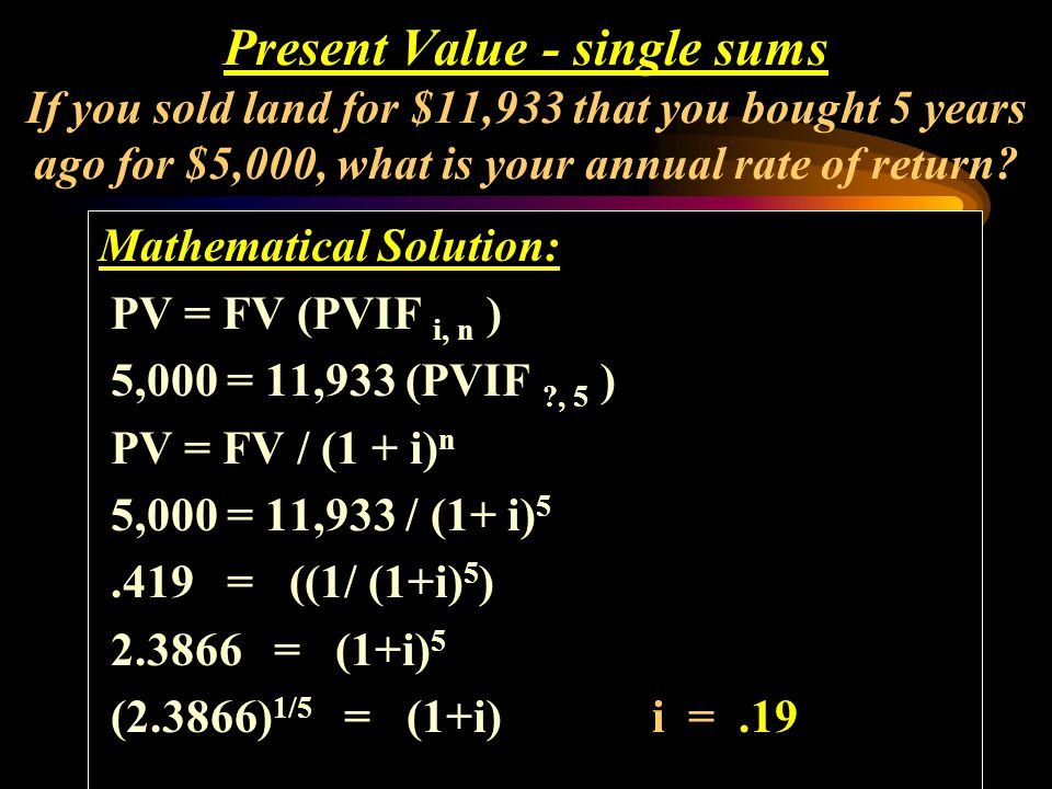 Calculator Solution: P/Y = 1N = 5 PV = -5,000 FV = 11,933 I = 19% 0 5 0 5 PV = -5000 FV = 11,933 Present Value - single sums If you sold land for $11,