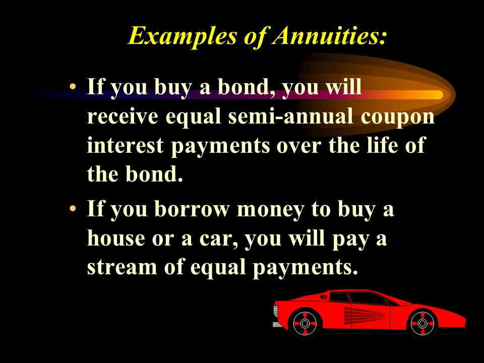Examples of Annuities: If you buy a bond, you will receive equal semi-annual coupon interest payments over the life of the bond. If you borrow money t
