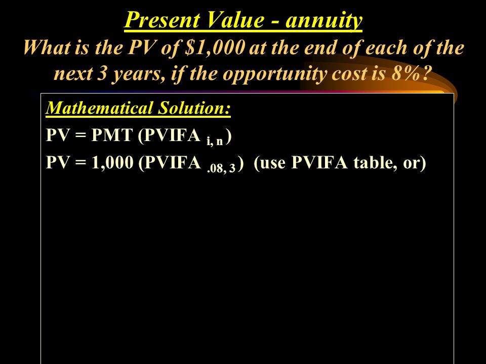 Mathematical Solution: PV = PMT (PVIFA i, n ) Present Value - annuity What is the PV of $1,000 at the end of each of the next 3 years, if the opportun