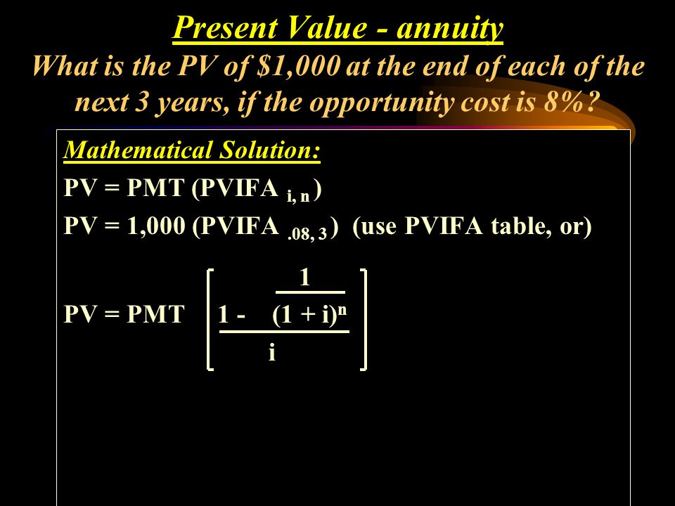 Mathematical Solution: PV = PMT (PVIFA i, n ) PV = 1,000 (PVIFA.08, 3 ) (use PVIFA table, or) Present Value - annuity What is the PV of $1,000 at the