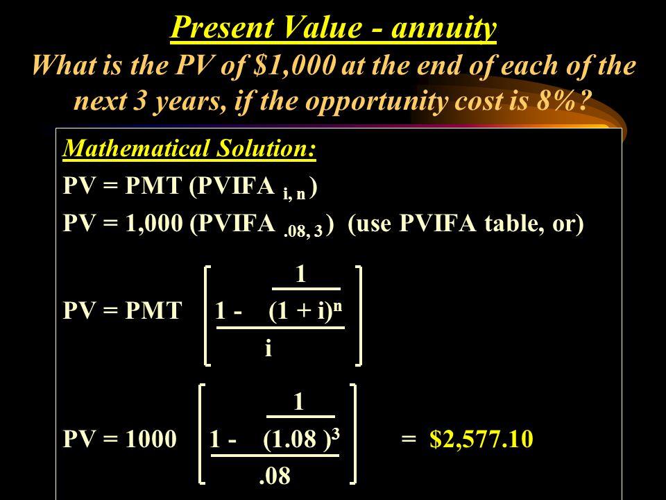 Mathematical Solution: PV = PMT (PVIFA i, n ) PV = 1,000 (PVIFA.08, 3 ) (use PVIFA table, or) 1 PV = PMT 1 - (1 + i) n i Present Value - annuity What