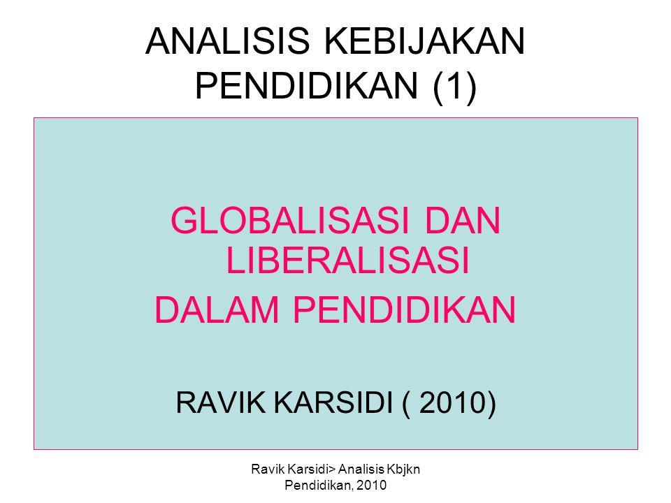 Ravik Karsidi> Analisis Kbjkn Pendidikan, 2010 ANALISIS KEBIJAKAN PENDIDIKAN (1) GLOBALISASI DAN LIBERALISASI DALAM PENDIDIKAN RAVIK KARSIDI ( 2010)